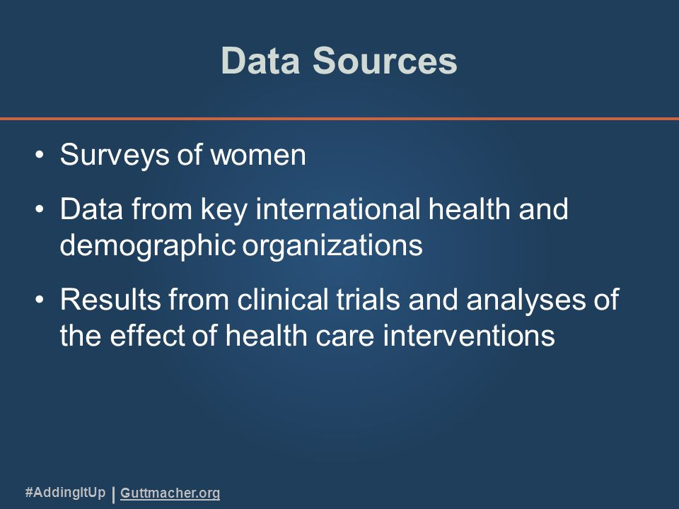 Guttmacher.org #AddingItUp Data Sources Surveys of women Data from key international health and demographic organizations Results from clinical trials and analyses of the effect of health care interventions
