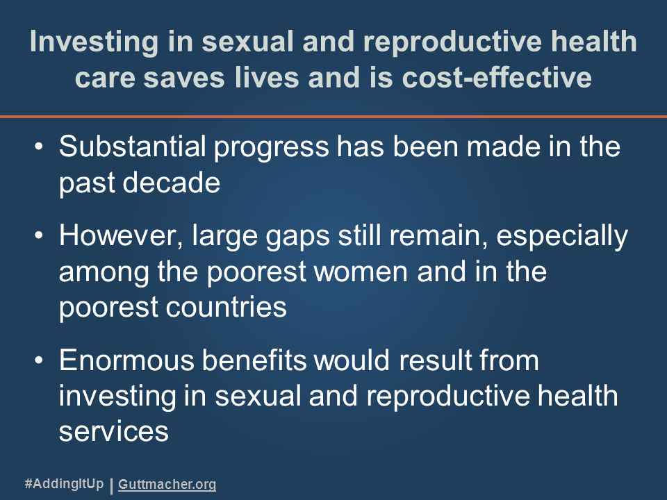 Guttmacher.org #AddingItUp Investing in sexual and reproductive health care saves lives and is cost-effective Substantial progress has been made in the past decade However, large gaps still remain, especially among the poorest women and in the poorest countries Enormous benefits would result from investing in sexual and reproductive health services