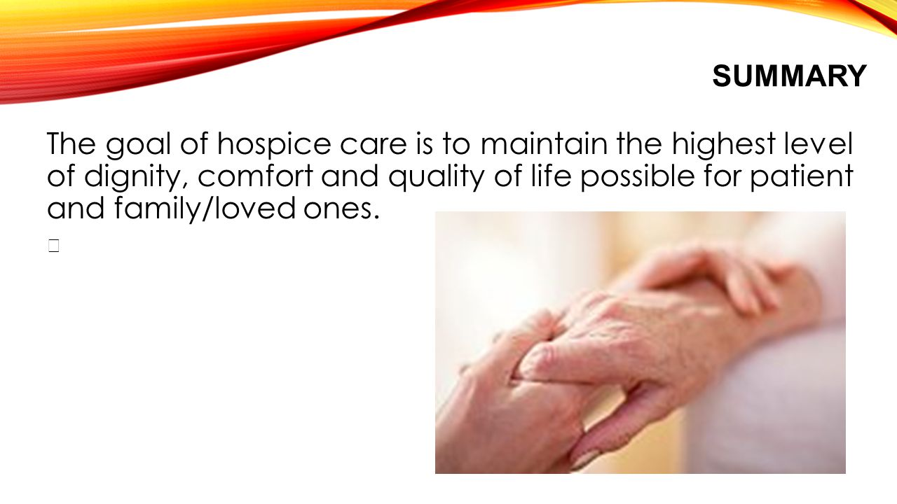 SUMMARY The goal of hospice care is to maintain the highest level of dignity, comfort and quality of life possible for patient and family/loved ones.
