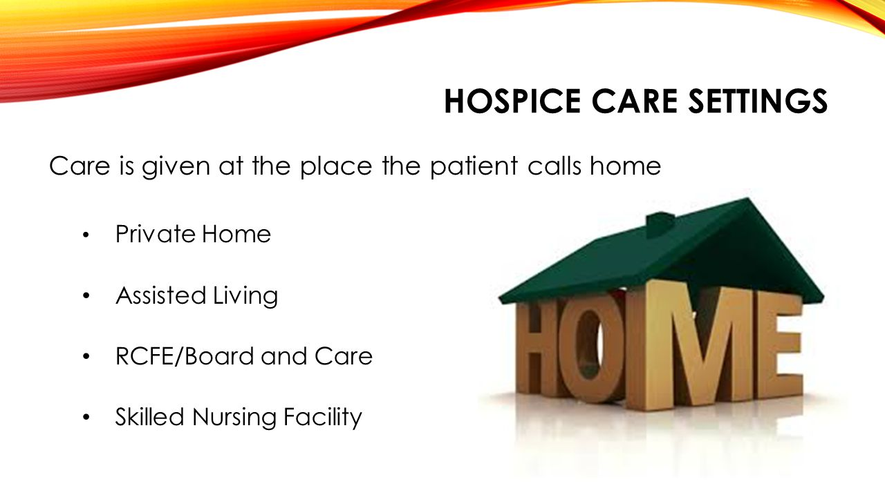 HOSPICE CARE SETTINGS Care is given at the place the patient calls home Private Home Assisted Living RCFE/Board and Care Skilled Nursing Facility