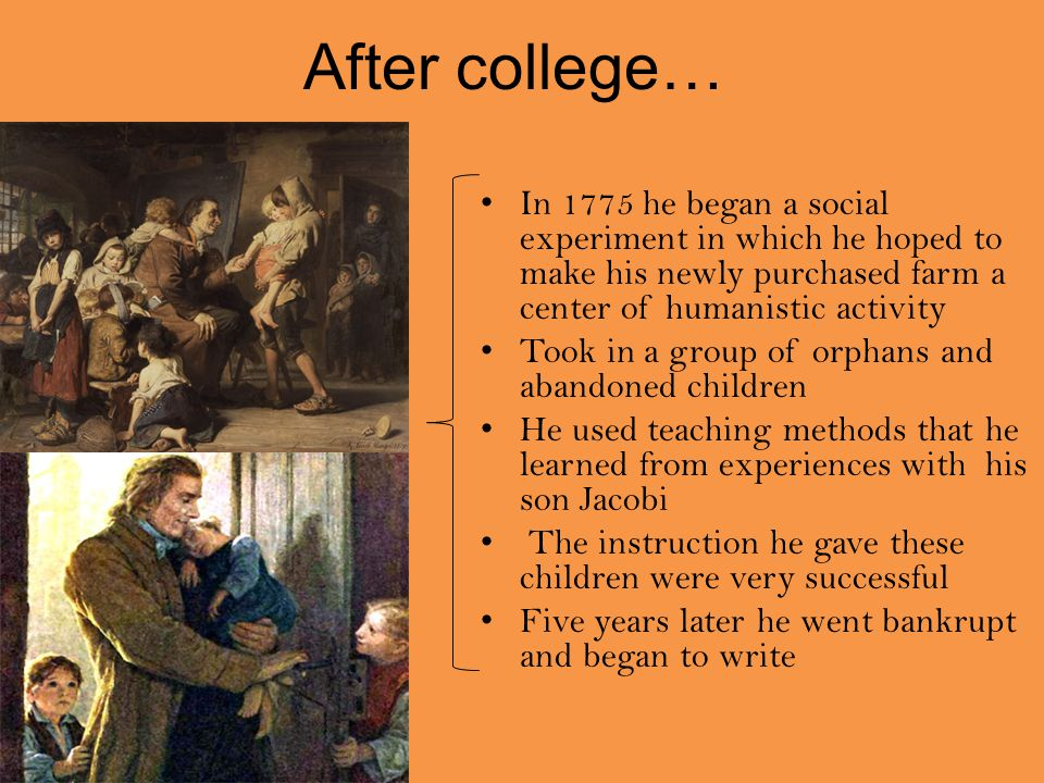 After college… In 1775 he began a social experiment in which he hoped to make his newly purchased farm a center of humanistic activity Took in a group of orphans and abandoned children He used teaching methods that he learned from experiences with his son Jacobi The instruction he gave these children were very successful Five years later he went bankrupt and began to write
