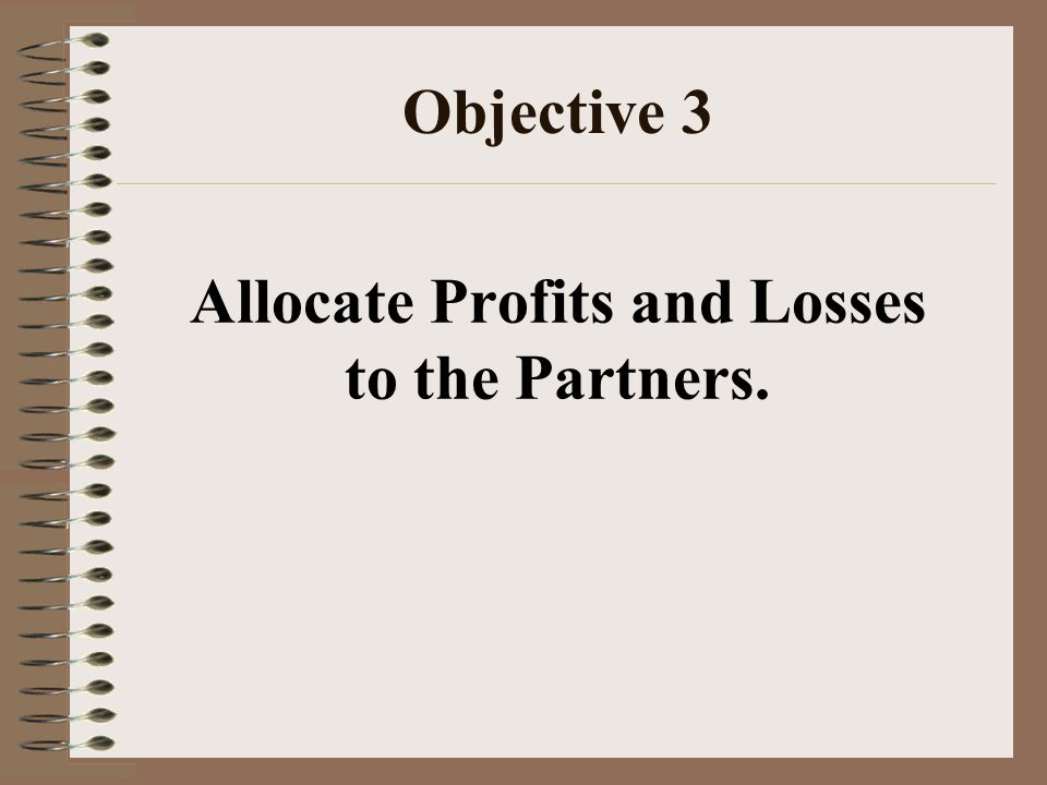 Objective 3 Allocate Profits and Losses to the Partners.