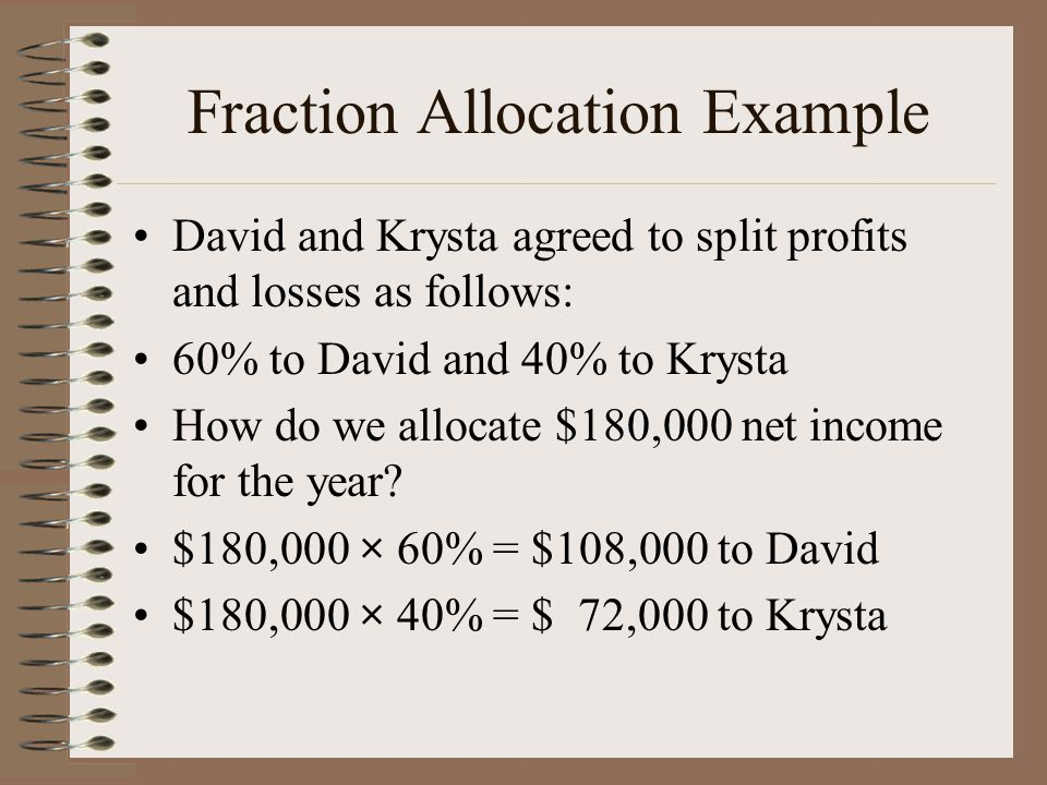Fraction Allocation Example David and Krysta agreed to split profits and losses as follows: 60% to David and 40% to Krysta How do we allocate $180,000 net income for the year.