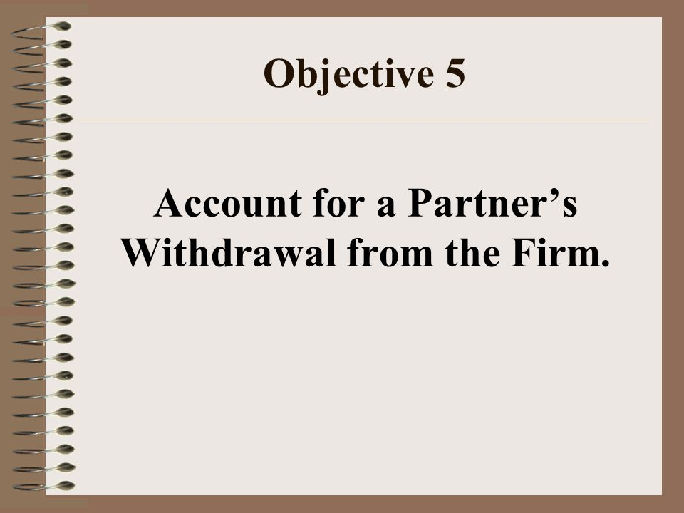 Objective 5 Account for a Partner's Withdrawal from the Firm.
