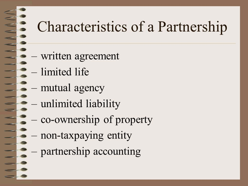 Characteristics of a Partnership –written agreement –limited life –mutual agency –unlimited liability –co-ownership of property –non-taxpaying entity –partnership accounting