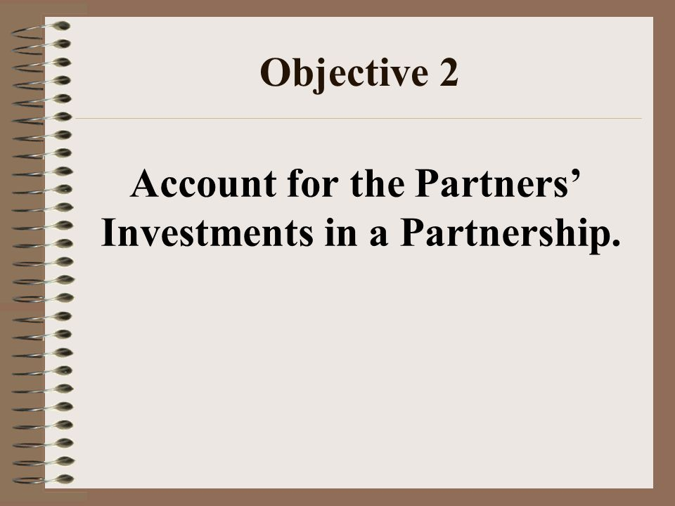 Objective 2 Account for the Partners' Investments in a Partnership.
