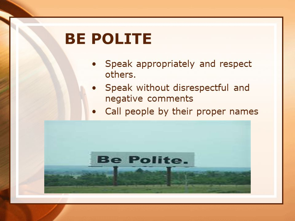 BE POLITE Speak appropriately and respect others.