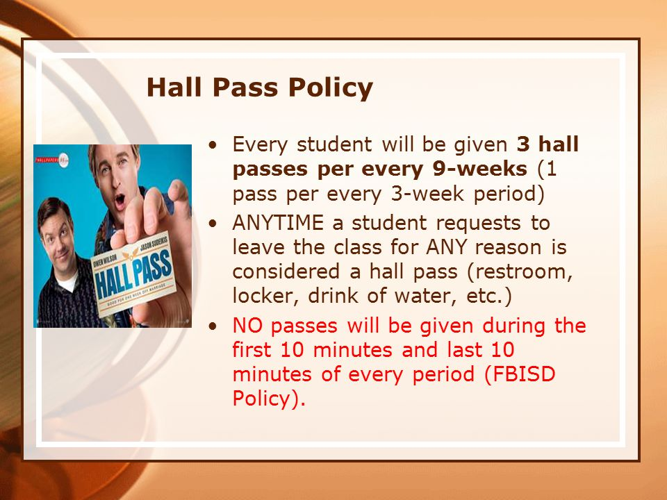 Hall Pass Policy Every student will be given 3 hall passes per every 9-weeks (1 pass per every 3-week period) ANYTIME a student requests to leave the class for ANY reason is considered a hall pass (restroom, locker, drink of water, etc.) NO passes will be given during the first 10 minutes and last 10 minutes of every period (FBISD Policy).