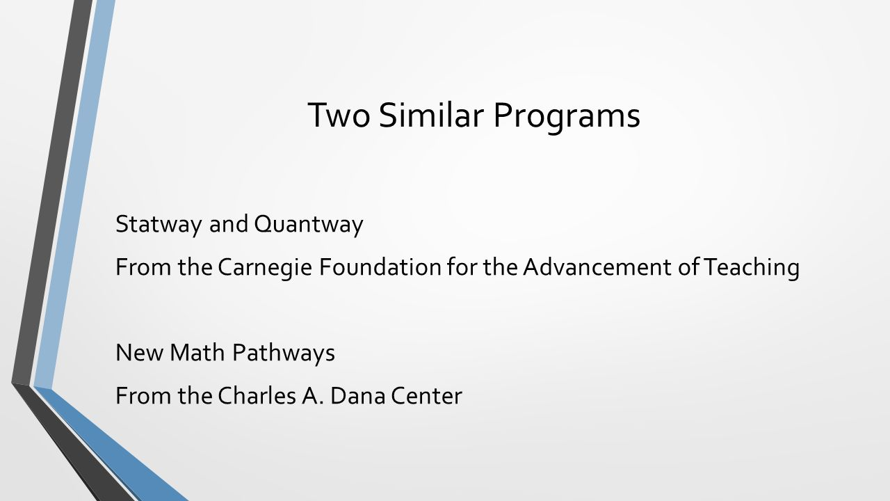 Two Similar Programs Statway and Quantway From the Carnegie Foundation for the Advancement of Teaching New Math Pathways From the Charles A.