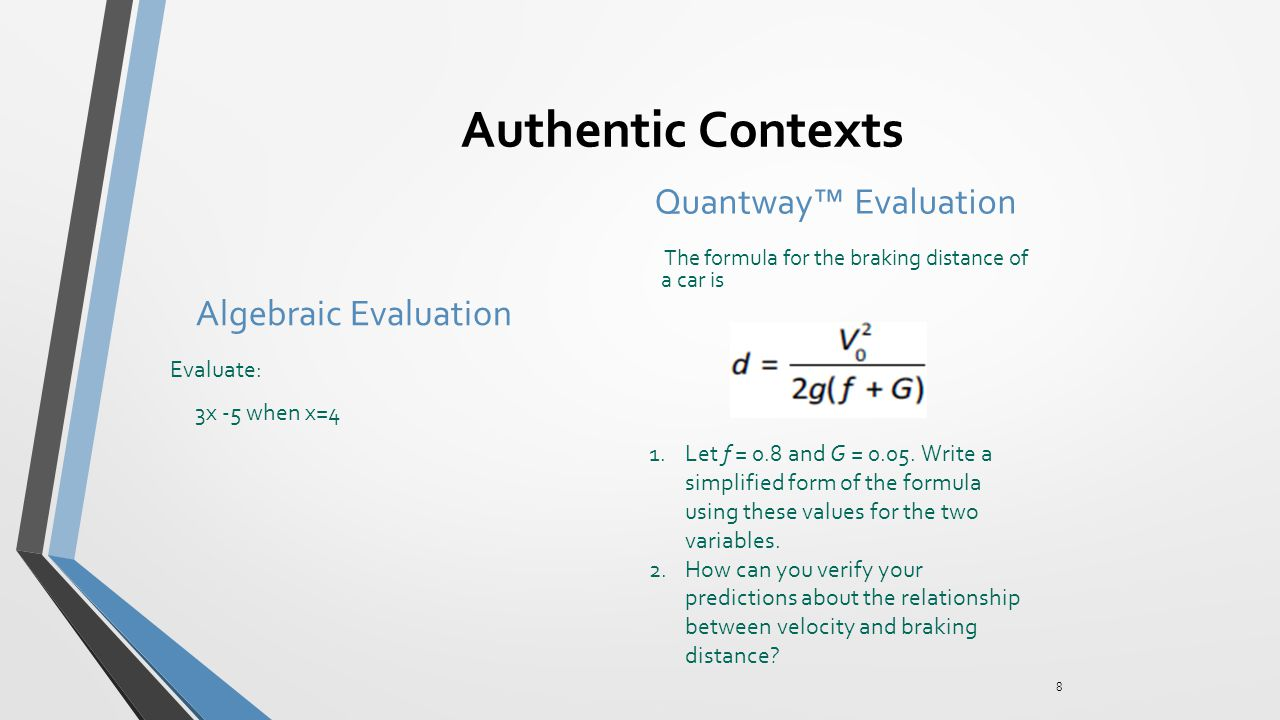 Authentic Contexts Algebraic Evaluation Evaluate: 3x -5 when x=4 Quantway™ Evaluation The formula for the braking distance of a car is 8 1.Let f = 0.8 and G = 0.05.
