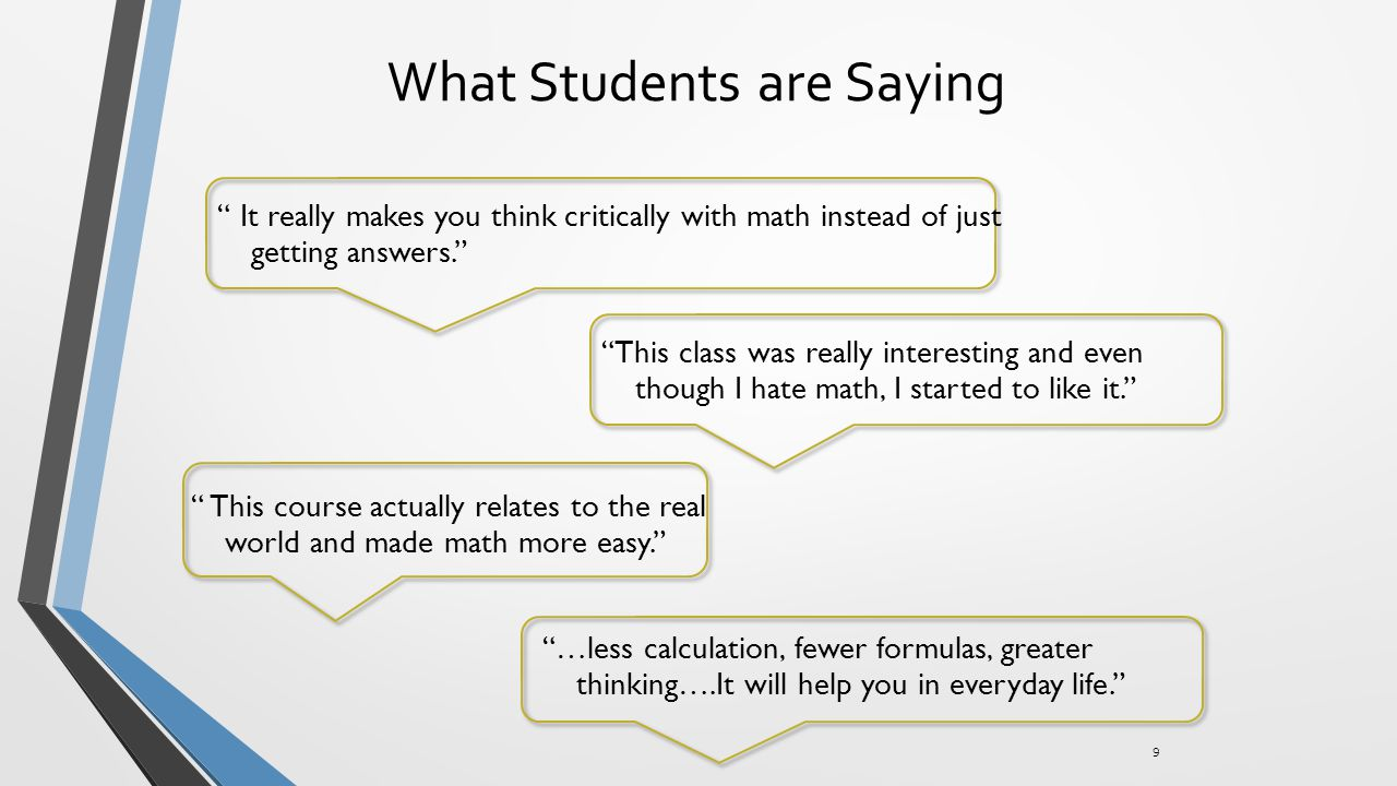 What Students are Saying 9 It really makes you think critically with math instead of just getting answers. This class was really interesting and even though I hate math, I started to like it. …less calculation, fewer formulas, greater thinking….It will help you in everyday life. This course actually relates to the real world and made math more easy.