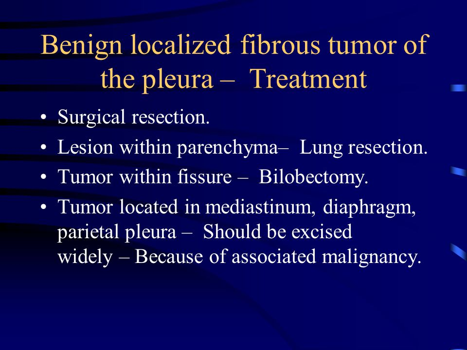 Benign localized fibrous tumor of the pleura – Treatment Surgical resection.
