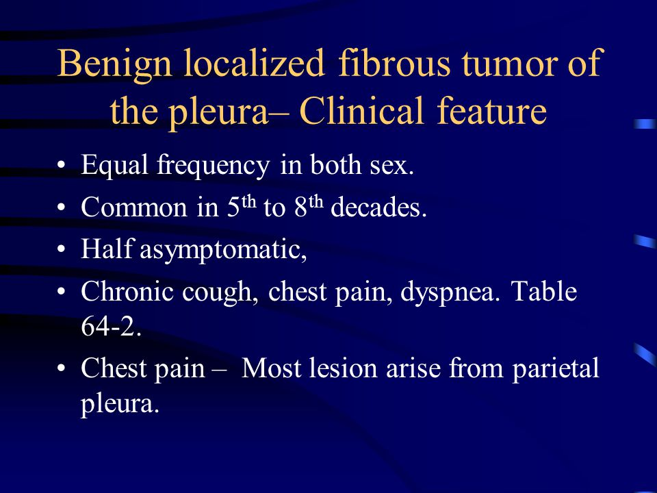 Benign localized fibrous tumor of the pleura– Clinical feature Equal frequency in both sex.