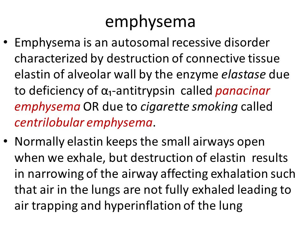 emphysema Emphysema is an autosomal recessive disorder characterized by destruction of connective tissue elastin of alveolar wall by the enzyme elastase due to deficiency of α₁-antitrypsin called panacinar emphysema OR due to cigarette smoking called centrilobular emphysema.