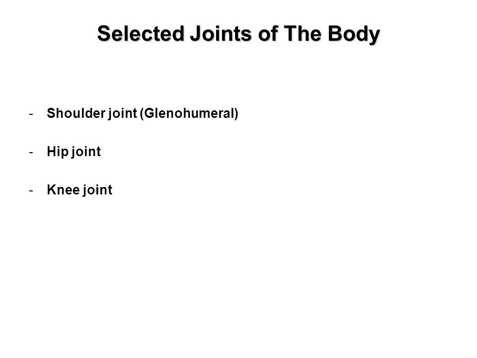Selected Joints of The Body -Shoulder joint (Glenohumeral) -Hip joint -Knee joint