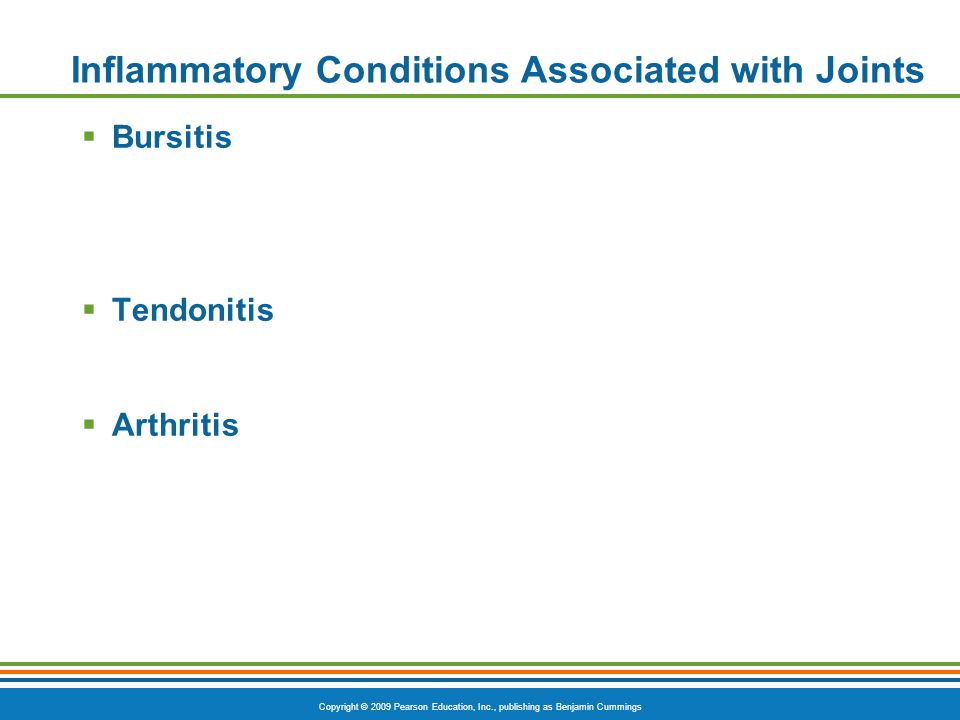 Copyright © 2009 Pearson Education, Inc., publishing as Benjamin Cummings Inflammatory Conditions Associated with Joints  Bursitis  Tendonitis  Arthritis