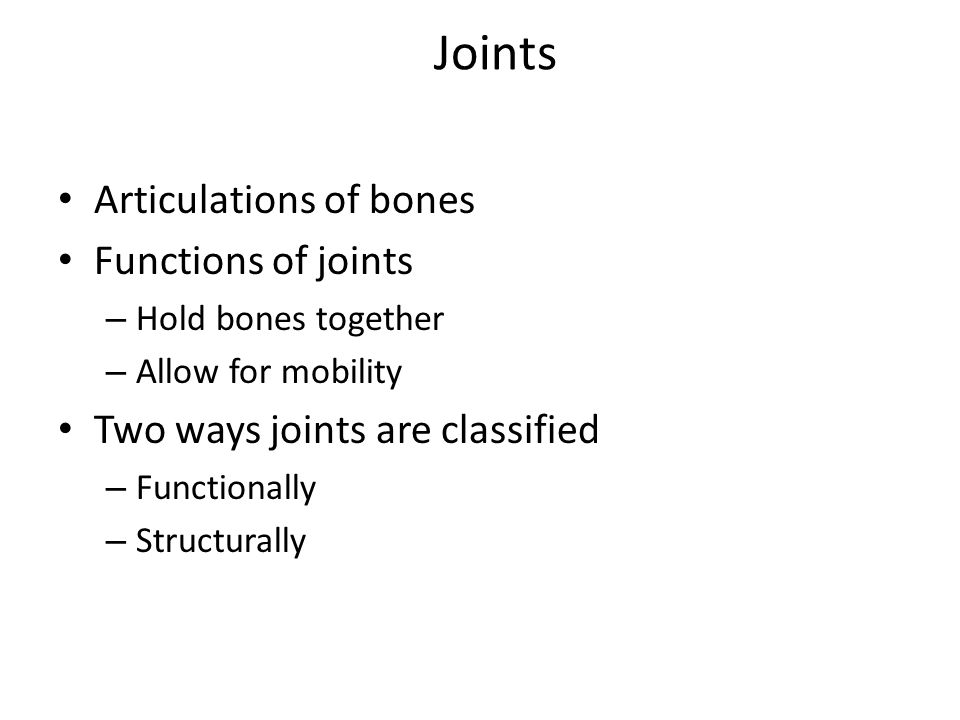 Joints Articulations of bones Functions of joints – Hold bones together – Allow for mobility Two ways joints are classified – Functionally – Structurally
