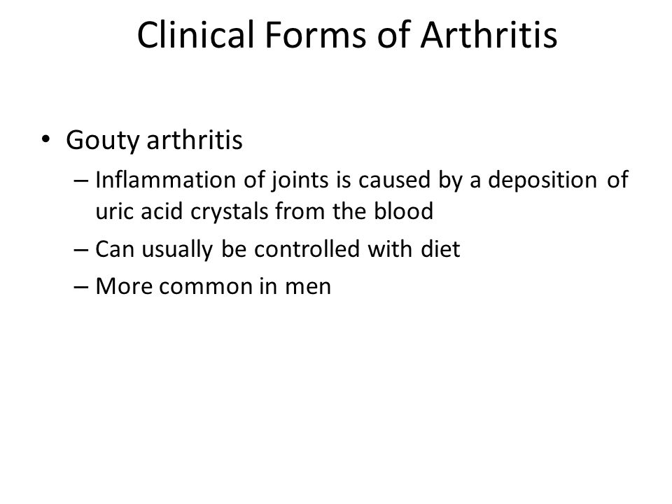 Clinical Forms of Arthritis Gouty arthritis – Inflammation of joints is caused by a deposition of uric acid crystals from the blood – Can usually be controlled with diet – More common in men