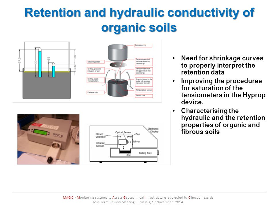 Retention and hydraulic conductivity of organic soils MAGIC - Monitoring systems to Assess Geotechnical Infrastructure subjected to Climatic hazards Mid-Term Review Meeting - Brussels, 17 November 2014 Need for shrinkage curves to properly interpret the retention data Improving the procedures for saturation of the tensiometers in the Hyprop device.
