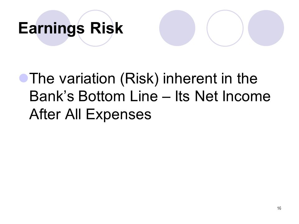 16 Earnings Risk The variation (Risk) inherent in the Bank's Bottom Line – Its Net Income After All Expenses
