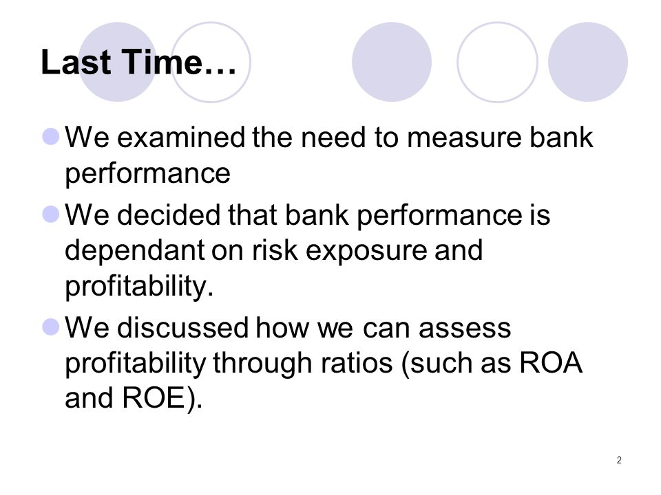 2 Last Time… We examined the need to measure bank performance We decided that bank performance is dependant on risk exposure and profitability.