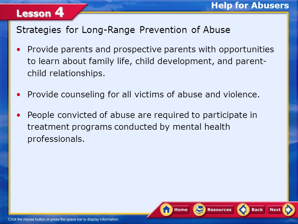 Lesson 4 The Cycle of Violence Help for Abusers Often, individuals who abuse others were themselves victims of abuse.