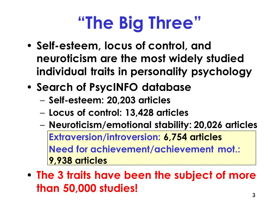 3 The Big Three Self-esteem, locus of control, and neuroticism are the most widely studied individual traits in personality psychology Search of PsycINFO database – Self-esteem: 20,203 articles – Locus of control: 13,428 articles – Neuroticism/emotional stability: 20,026 articles Extraversion/introversion: 6,754 articles Need for achievement/achievement mot.: 9,938 articles The 3 traits have been the subject of more than 50,000 studies!