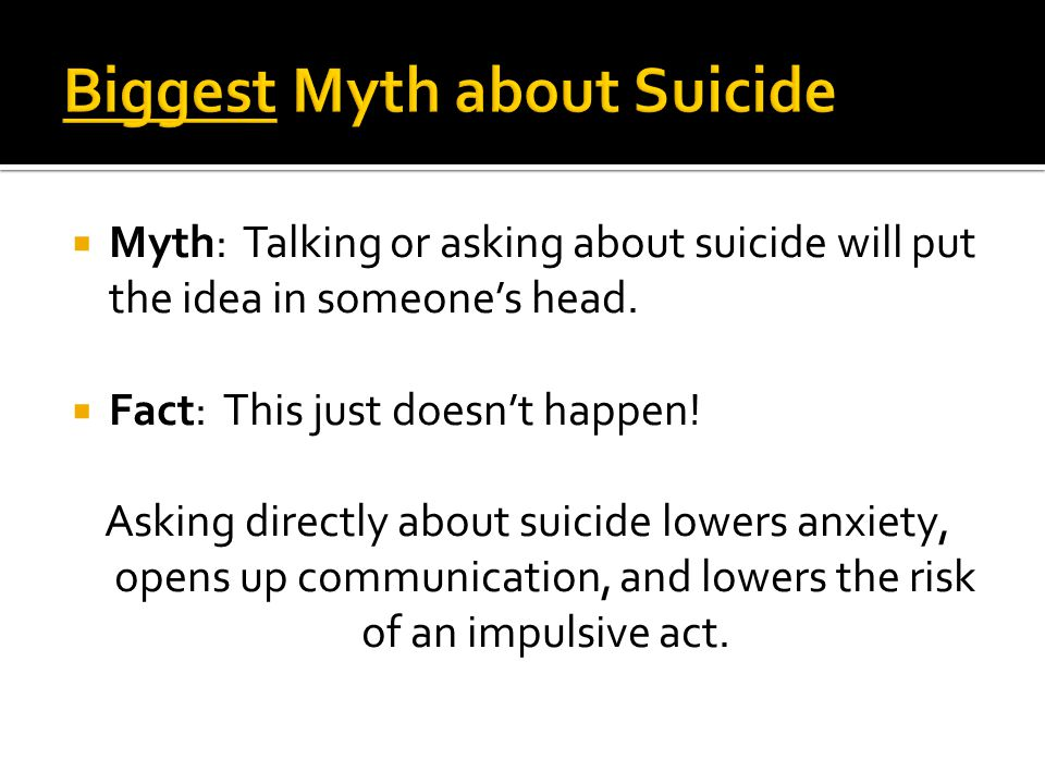  Myth: Talking or asking about suicide will put the idea in someone's head.
