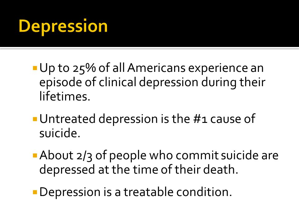  Up to 25% of all Americans experience an episode of clinical depression during their lifetimes.