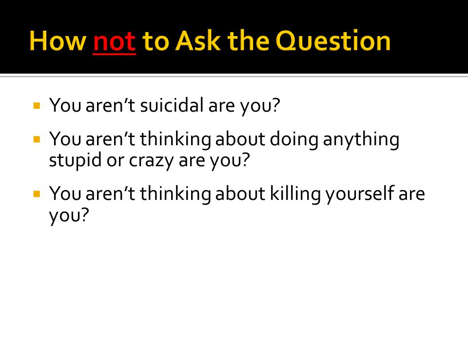  You aren't suicidal are you.  You aren't thinking about doing anything stupid or crazy are you.
