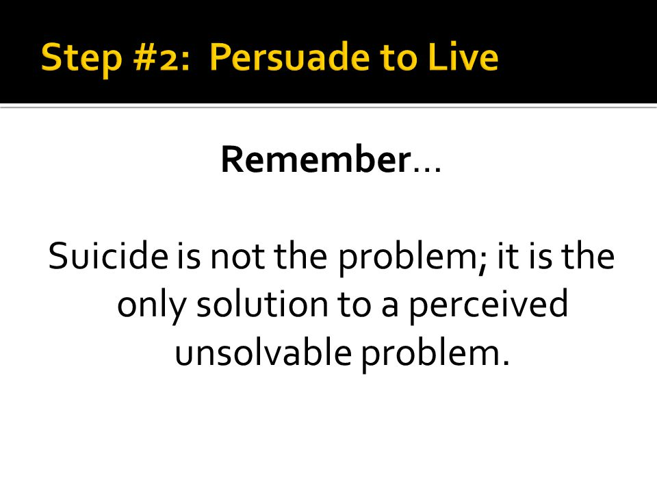 Remember… Suicide is not the problem; it is the only solution to a perceived unsolvable problem.