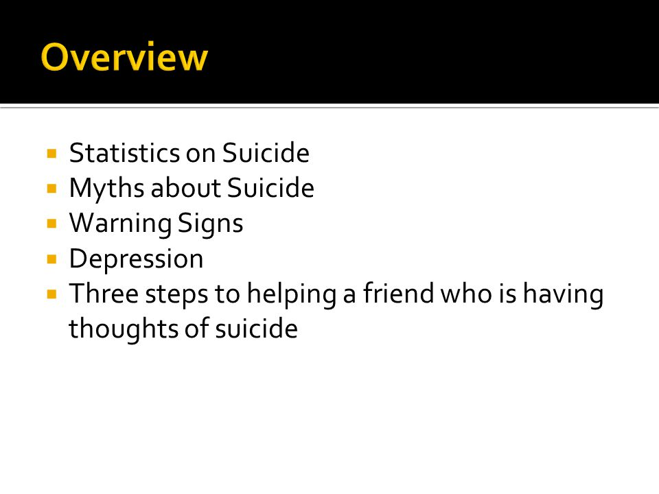  Statistics on Suicide  Myths about Suicide  Warning Signs  Depression  Three steps to helping a friend who is having thoughts of suicide