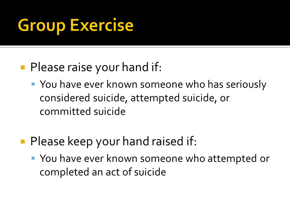  Please raise your hand if:  You have ever known someone who has seriously considered suicide, attempted suicide, or committed suicide  Please keep your hand raised if:  You have ever known someone who attempted or completed an act of suicide