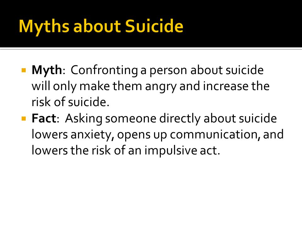  Myth: Confronting a person about suicide will only make them angry and increase the risk of suicide.