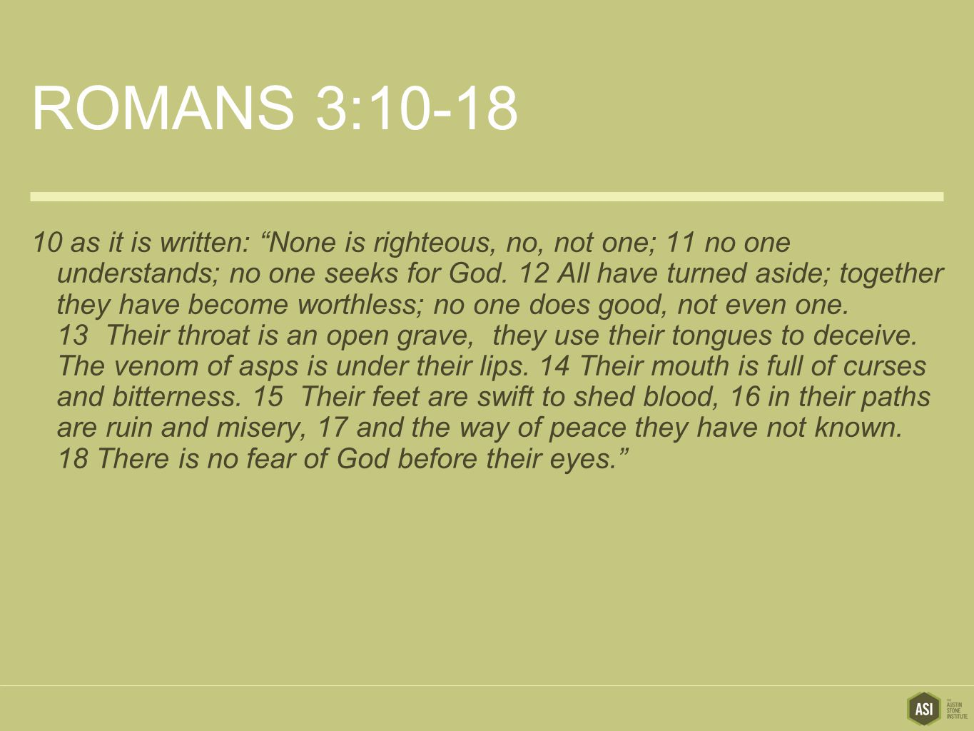 ROMANS 3: as it is written: None is righteous, no, not one; 11 no one understands; no one seeks for God.