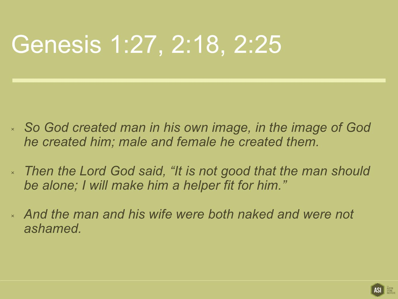 Genesis 1:27, 2:18, 2:25  So God created man in his own image, in the image of God he created him; male and female he created them.
