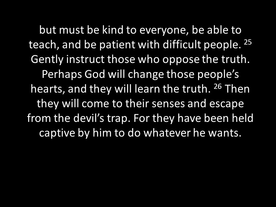 but must be kind to everyone, be able to teach, and be patient with difficult people.