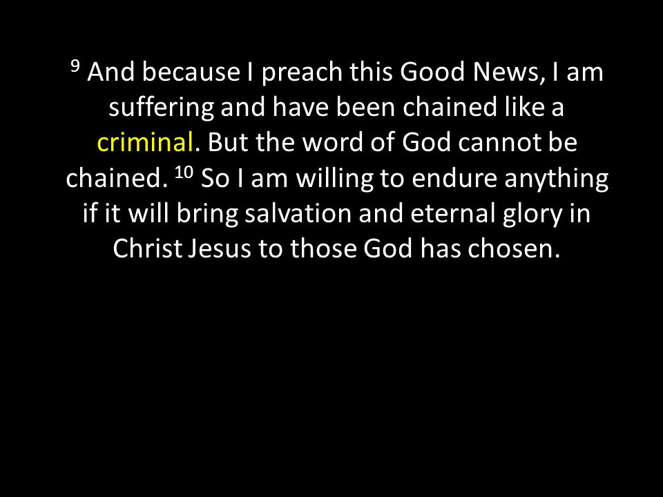 9 And because I preach this Good News, I am suffering and have been chained like a criminal.