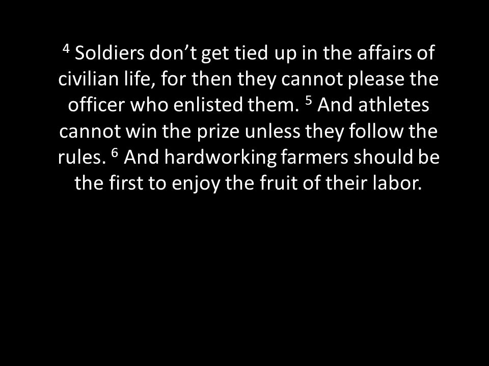 4 Soldiers don't get tied up in the affairs of civilian life, for then they cannot please the officer who enlisted them.