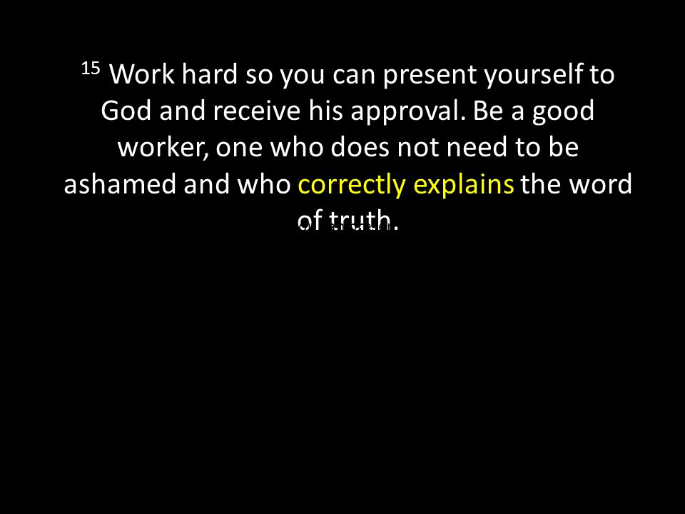 15 Work hard so you can present yourself to God and receive his approval.
