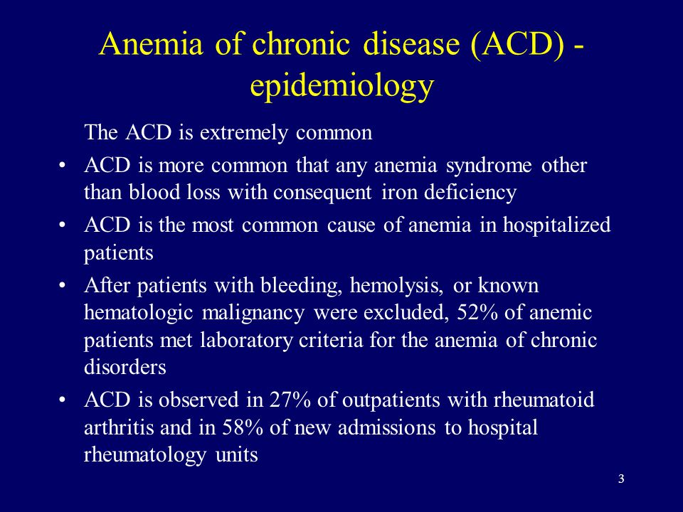 3 Anemia of chronic disease (ACD) - epidemiology The ACD is extremely common ACD is more common that any anemia syndrome other than blood loss with consequent iron deficiency ACD is the most common cause of anemia in hospitalized patients After patients with bleeding, hemolysis, or known hematologic malignancy were excluded, 52% of anemic patients met laboratory criteria for the anemia of chronic disorders ACD is observed in 27% of outpatients with rheumatoid arthritis and in 58% of new admissions to hospital rheumatology units