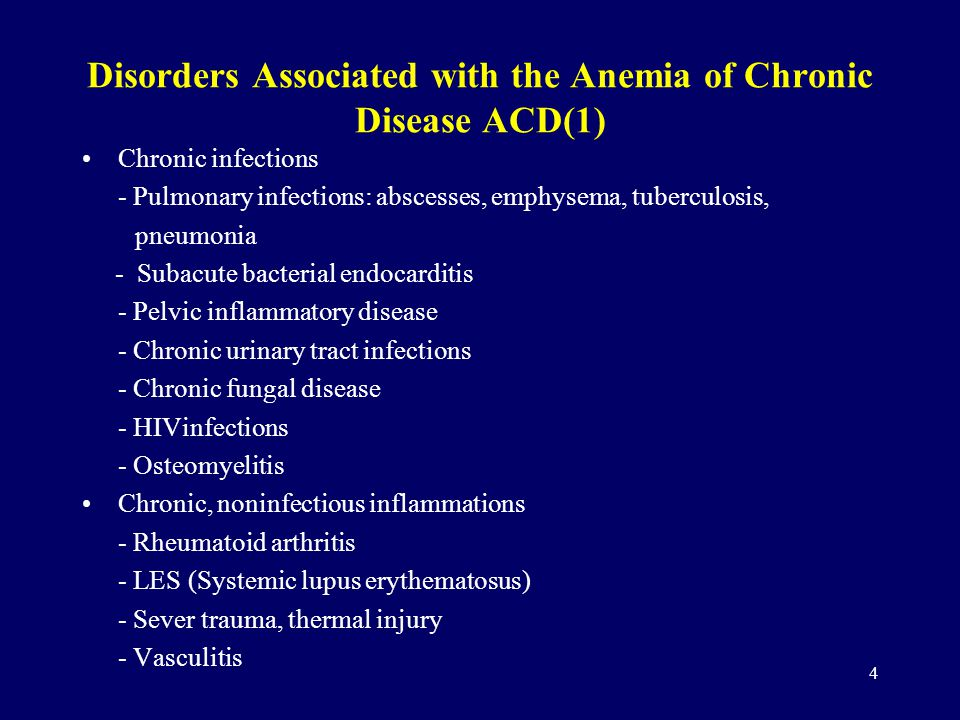 4 Disorders Associated with the Anemia of Chronic Disease ACD(1) Chronic infections - Pulmonary infections: abscesses, emphysema, tuberculosis, pneumonia - Subacute bacterial endocarditis - Pelvic inflammatory disease - Chronic urinary tract infections - Chronic fungal disease - HIVinfections - Osteomyelitis Chronic, noninfectious inflammations - Rheumatoid arthritis - LES (Systemic lupus erythematosus) - Sever trauma, thermal injury - Vasculitis