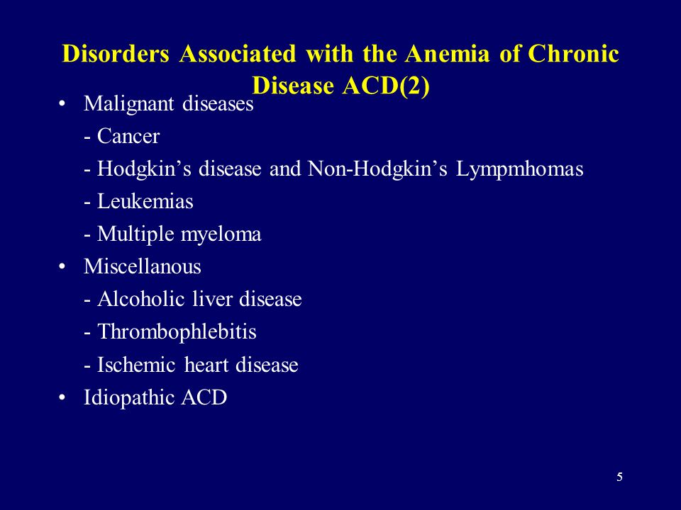5 Disorders Associated with the Anemia of Chronic Disease ACD(2) Malignant diseases - Cancer - Hodgkin's disease and Non-Hodgkin's Lympmhomas - Leukemias - Multiple myeloma Miscellanous - Alcoholic liver disease - Thrombophlebitis - Ischemic heart disease Idiopathic ACD