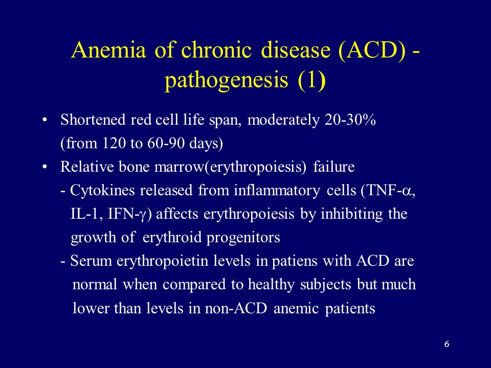 6 Anemia of chronic disease (ACD) - pathogenesis (1) Shortened red cell life span, moderately 20-30% (from 120 to days) Relative bone marrow(erythropoiesis) failure - Cytokines released from inflammatory cells (TNF- , IL-1, IFN-  ) affects erythropoiesis by inhibiting the growth of erythroid progenitors - Serum erythropoietin levels in patiens with ACD are normal when compared to healthy subjects but much lower than levels in non-ACD anemic patients