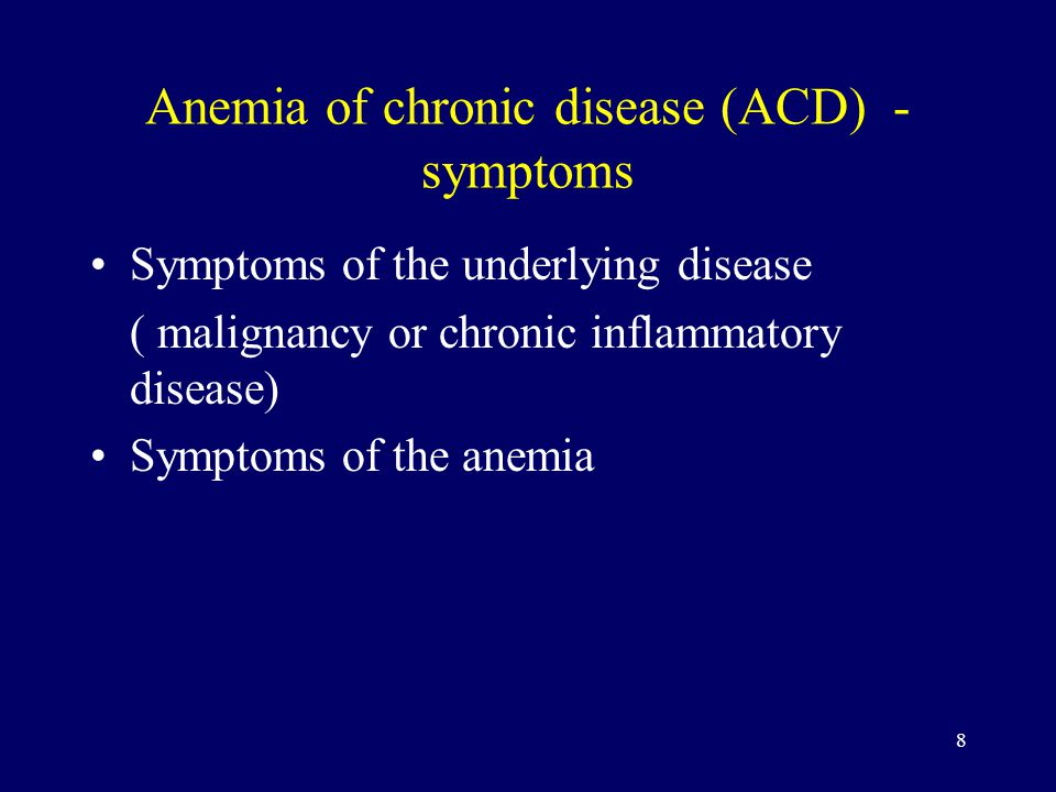 8 Anemia of chronic disease (ACD) - symptoms Symptoms of the underlying disease ( malignancy or chronic inflammatory disease) Symptoms of the anemia