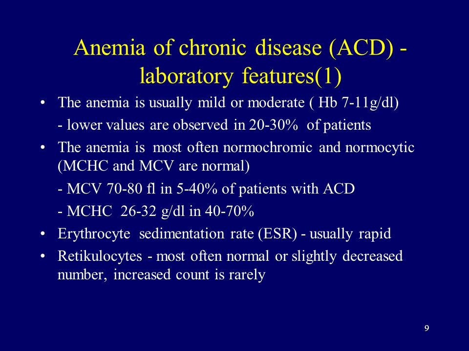 9 Anemia of chronic disease (ACD) - laboratory features(1) The anemia is usually mild or moderate ( Hb 7-11g/dl) - lower values are observed in 20-30% of patients The anemia is most often normochromic and normocytic (MCHC and MCV are normal) - MCV fl in 5-40% of patients with ACD - MCHC g/dl in 40-70% Erythrocyte sedimentation rate (ESR) - usually rapid Retikulocytes - most often normal or slightly decreased number, increased count is rarely