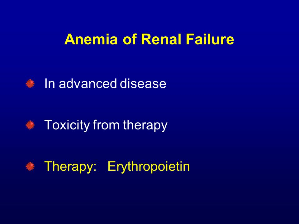 Anemia of Renal Failure In advanced disease Toxicity from therapy Therapy: Erythropoietin
