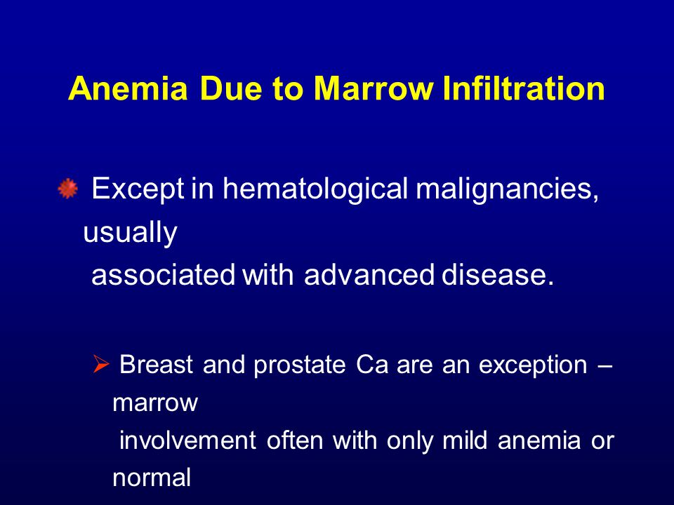 Anemia Due to Marrow Infiltration Except in hematological malignancies, usually associated with advanced disease.