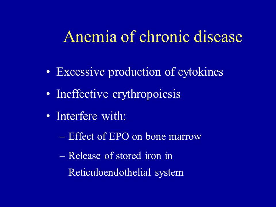 Anemia of chronic disease Excessive production of cytokines Ineffective erythropoiesis Interfere with: –Effect of EPO on bone marrow –Release of stored iron in Reticuloendothelial system