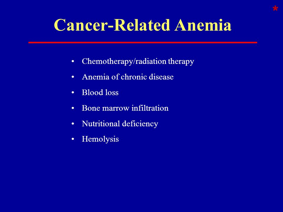 Cancer-Related Anemia Chemotherapy/radiation therapy Anemia of chronic disease Blood loss Bone marrow infiltration Nutritional deficiency Hemolysis *